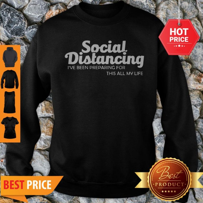 Social Distancing I've Been Preparing For This All My Life Sweatshirt