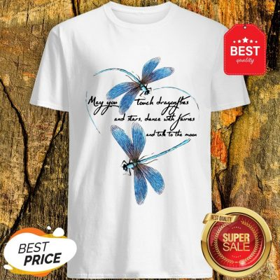 May You Touch Dragonflies And Stars Dance With Fairies And Moon Shirt