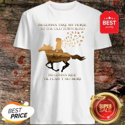 I'm Gonna Take My Horse To The Old Town Road I'm Gonna Ride Til I Can't No More Shirt