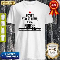 I Can't Stay At Home I'm A Nurse We Fight When Other's Can't Shirt