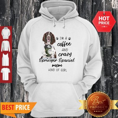 I'm A Coffee And Crazy Springer Spaniel Mom Kind Of Girl Dog Lovers Hoodie