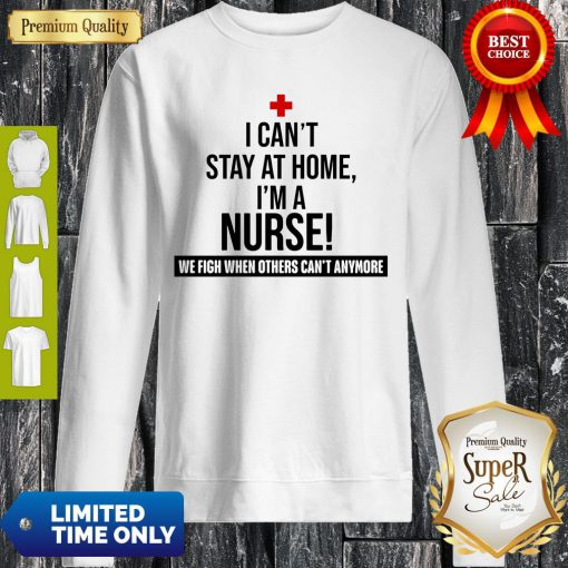 Official I Can't Stay At Home I'm A Nurse Sweatshirt
