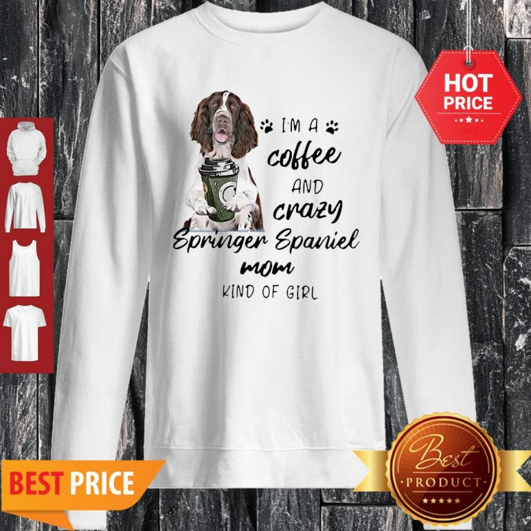 I'm A Coffee And Crazy Springer Spaniel Mom Kind Of Girl Dog Lovers Sweatshirt