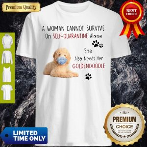 A Woman Cannot Survive On Self Quarantine Alone She Also Needs Her Goldendoodle Shirt