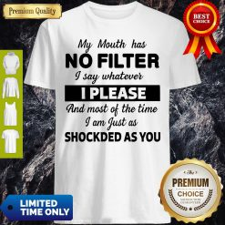 My Mouth Has No Filter I Say Whatever I Please And Most Of The Time I Am Just As Shocked As You Shirt