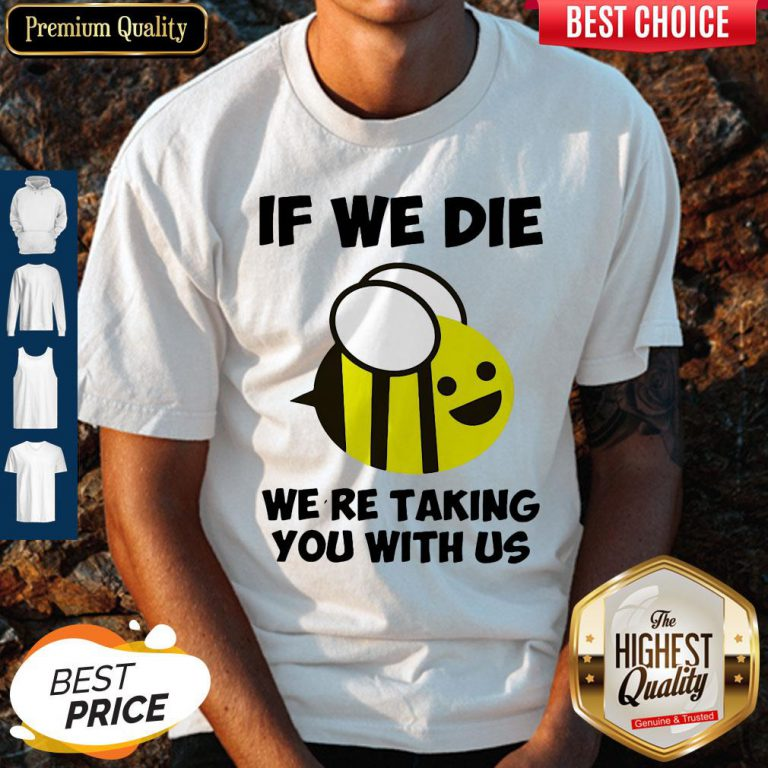 Cute If We Die Were Taking You With Us Bee Shirt