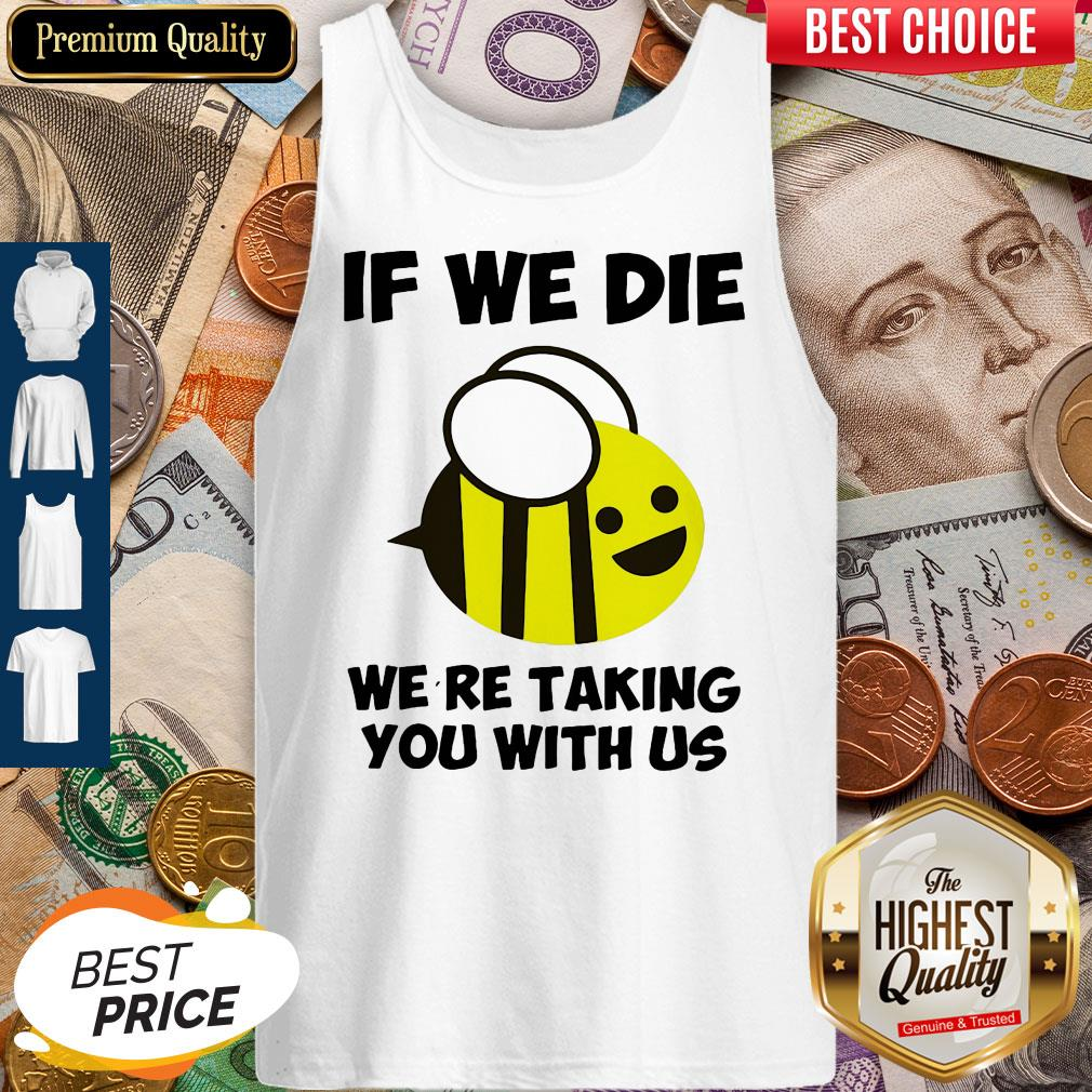 Cute If We Die Were Taking You With Us Bee Tank Top