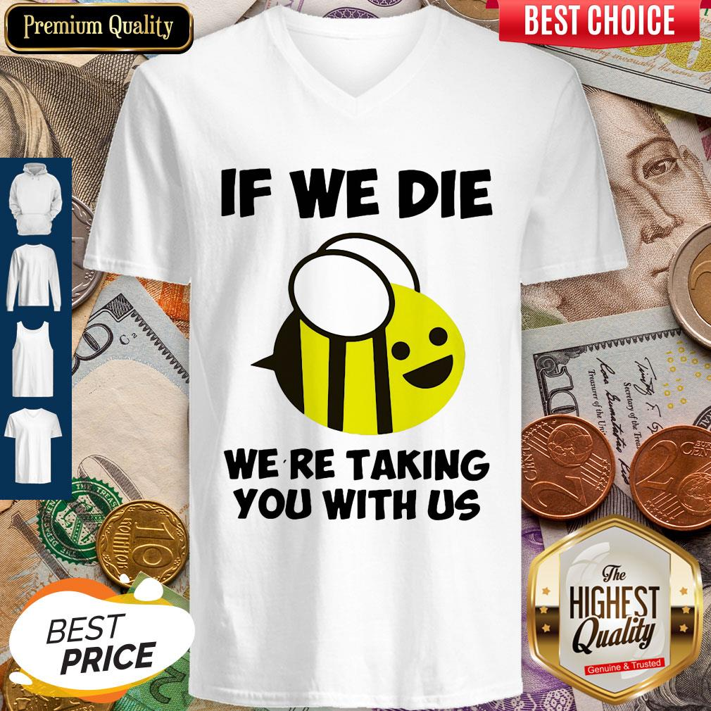 Cute If We Die Were Taking You With Us Bee V-neck