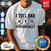 Father's Day Gift I Tell Dad Periodically Shirt