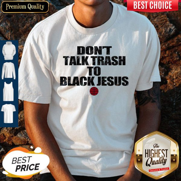 Funny Don't Talk Trash To Black Jesus Shirt