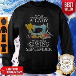 Never Underestimate A Lady Who Loves Sewing And Was Born In September Sweatshirt