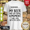 Shh My Beer And I Are Having A Moment I Will Deal With You Later Shirt