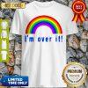 Pretty Rainbow I'm Over It Shirt