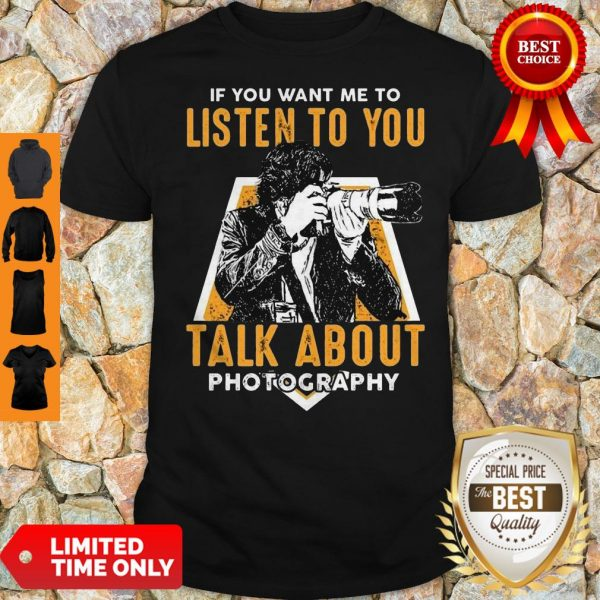 If You Want Me To Listen To You Talk About Photography Shirt