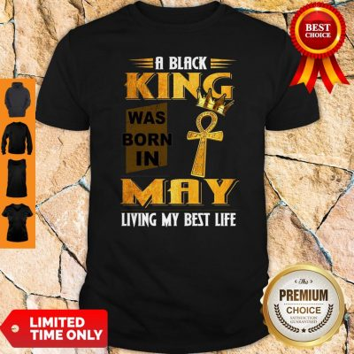 Official A Black King Was Born In May Living My Best Life Shirt