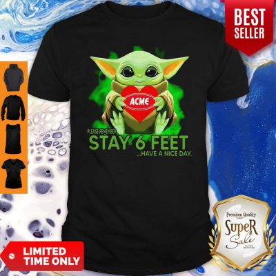 Baby Yoda Hug ACME Please Remember Stay 6 Feet Have A Nice Day Shirt