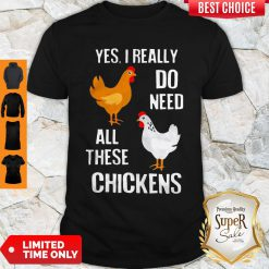 Nice Yes I Really Do Need All These Chickens Shirt