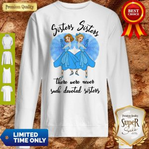 Sisters Sisters There Were Never Such Devoted Sisters Sweatshirt