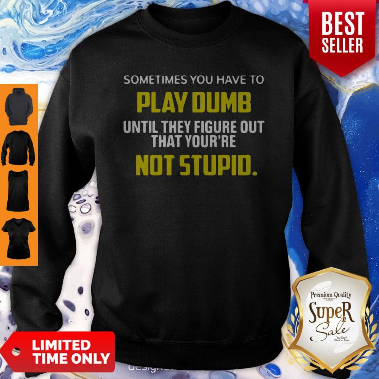 Sometimes You Have To Play Dumb Until They Figure Out That Your're Not Stupid Sweatshirt