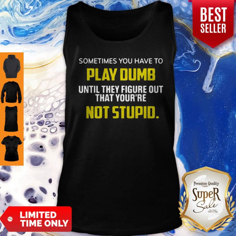 Sometimes You Have To Play Dumb Until They Figure Out That Your're Not Stupid Tank Top