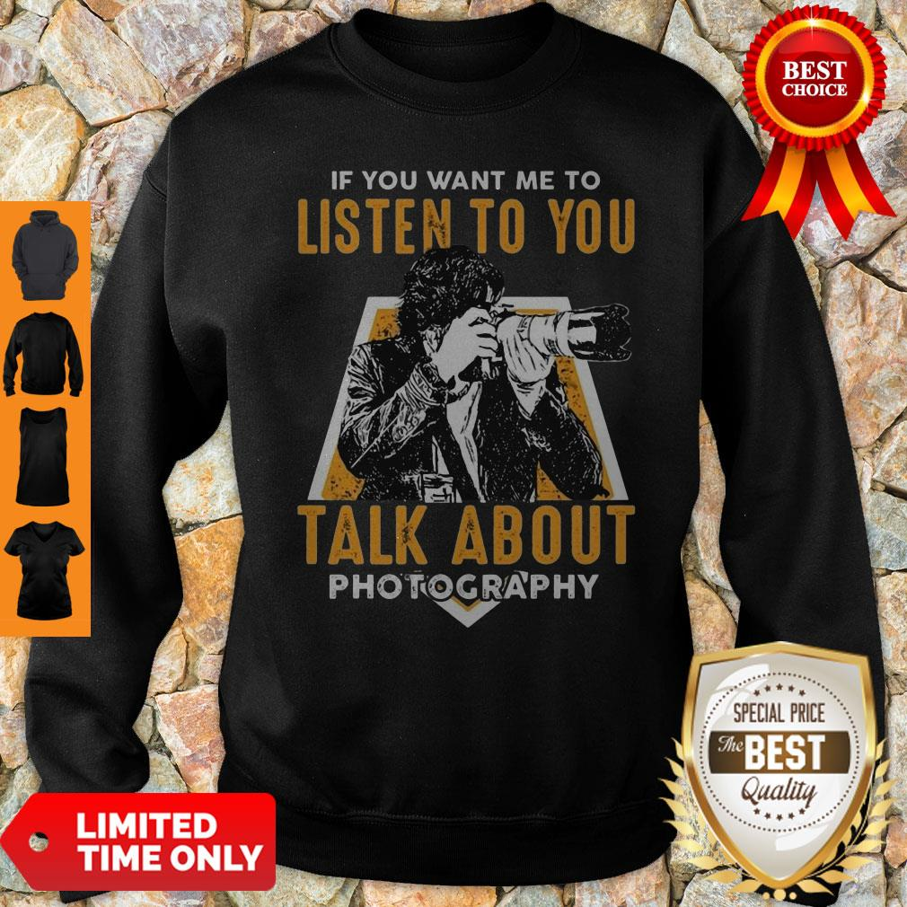 If You Want Me To Listen To You Talk About Photography Sweatshirt