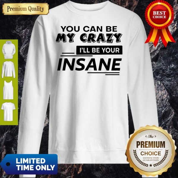 Top You Can Be My Crazy I'll Be Your Insane Sweatshirt