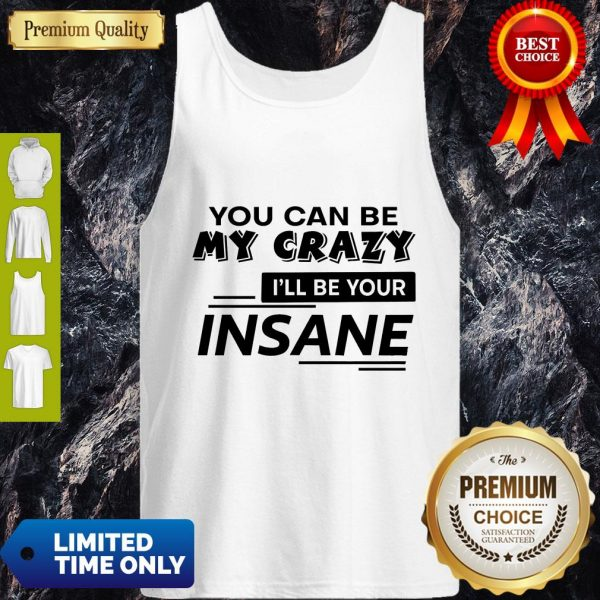 Top You Can Be My Crazy I'll Be Your Insane Tank Top