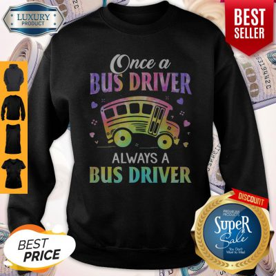 Top Once A Bus Driver Always A Bus Driver Sweatshirt