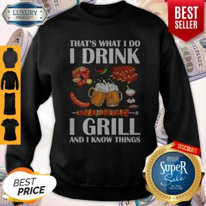 Top That's What I Do I Drink I Girll And I Know Things Sweatshirt