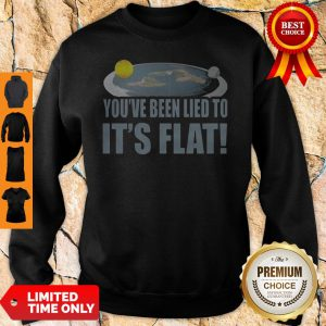 Top You're Been Lied To It's Flat Earth Society Sweatshirt
