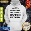 You Don't Scare Me I Was Raised By A Dutch Father Hoodie