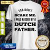 You Don't Scare Me I Was Raised By A Dutch Father Shirt