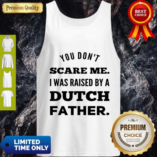 You Don't Scare Me I Was Raised By A Dutch Father Tank Top
