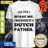 You Don't Scare Me I Was Raised By A Dutch Father V-neck