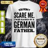 You Don't Scare Me I Was Raised By A German Father Shirt
