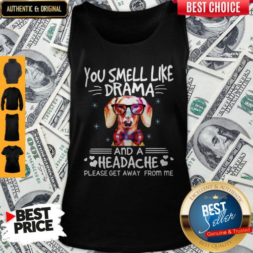 You Smell Like Drama Dog And A Headache Please Get Away From Me Tank Top