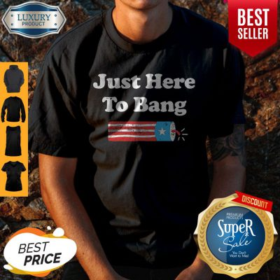 Awesome Just Here To Bang Fireworks 4th Of July Shirt