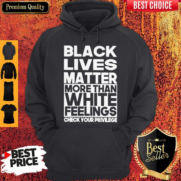 Black Lives Matter More Than White Feelings Check Your Privilege Hoodie
