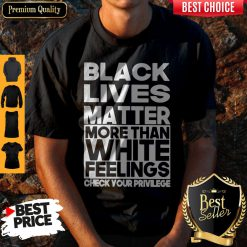Black Lives Matter More Than White Feelings Check Your Privilege Shirt