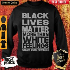 Black Lives Matter More Than White Feelings Check Your Privilege Sweatshirt