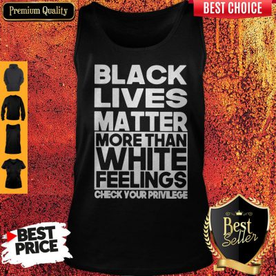 Black Lives Matter More Than White Feelings Check Your Privilege Tank Top