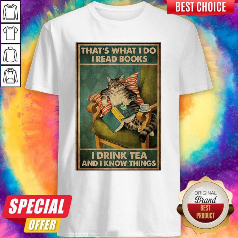 Cat That's What I Do I Read Books I Drink Tea And I Know Things Shirt