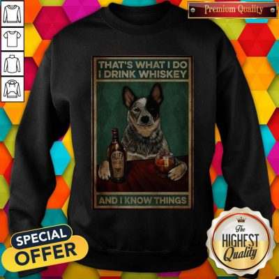 Cattle Dog That's What I Do I Drink Whiskey And I Know Things Sweatshirt