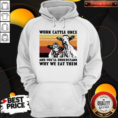Cows Work Cattle Once And You'll Understand Why We Eat Them Vintage Hoodie