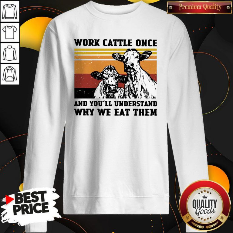 Cows Work Cattle Once And You'll Understand Why We Eat Them Vintage Sweatshirt