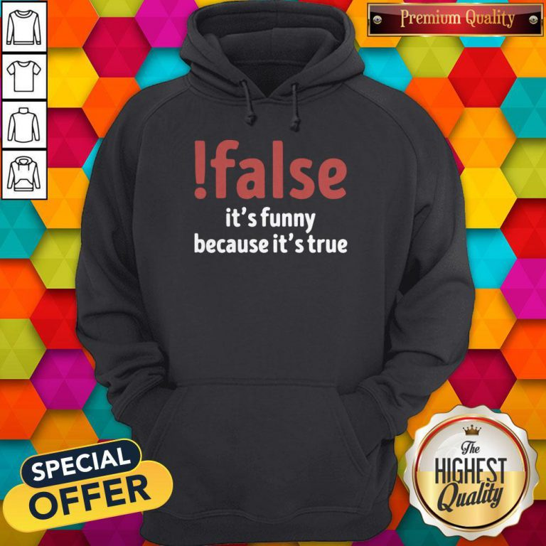 Funny False It's Funny Because It's True Hoodie
