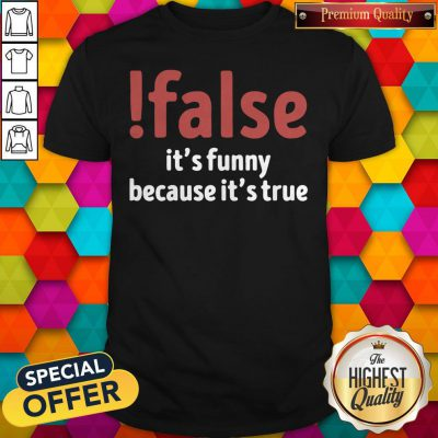 Funny False It's Funny Because It's True Shirt