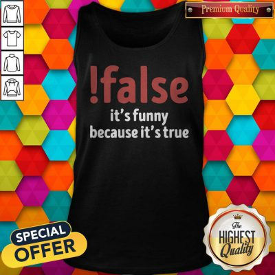 Funny False It's Funny Because It's True Tank Top