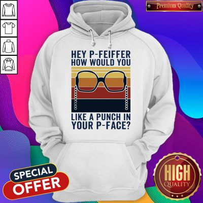 Hey P-Feiffer How Would You Like A Punch In Your P-face Vintage Hoodie