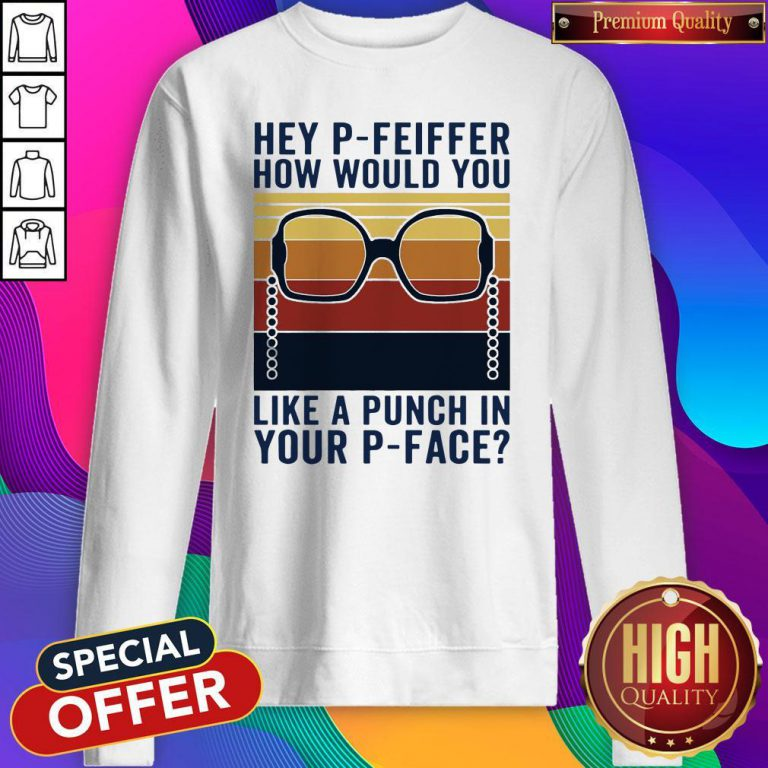 Hey P-Feiffer How Would You Like A Punch In Your P-face Vintage Sweatshirt